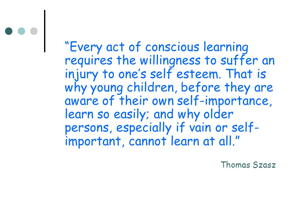 Every act of conscious learning requires the willingness to suffer an injury to ones self esteem.