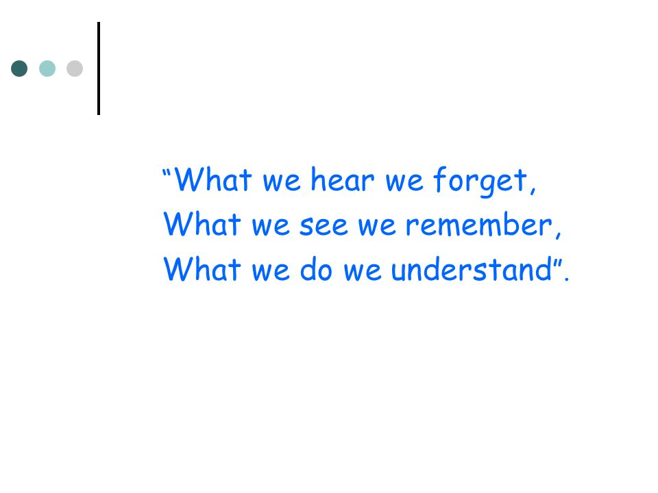 What we hear we forget, What we see we remember, What we do we understand.