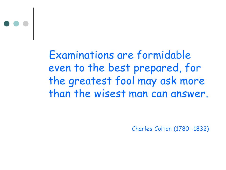 Examinations are formidable even to the best prepared, for the greatest fool may ask more than the wisest man can answer. Charles Colton (1780 -1832)