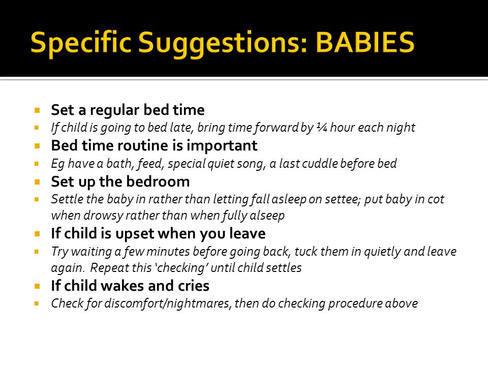 Set a regular bed time If child is going to bed late, bring time forward by ¼ hour each night Bed time routine is important Eg have a bath, feed, special quiet song, a last cuddle before bed Set up the bedroom Settle the baby in rather than letting fall asleep on settee; put baby in cot when drowsy rather than when fully alseep If child is upset when you leave Try waiting a few minutes before going back, tuck them in quietly and leave again.