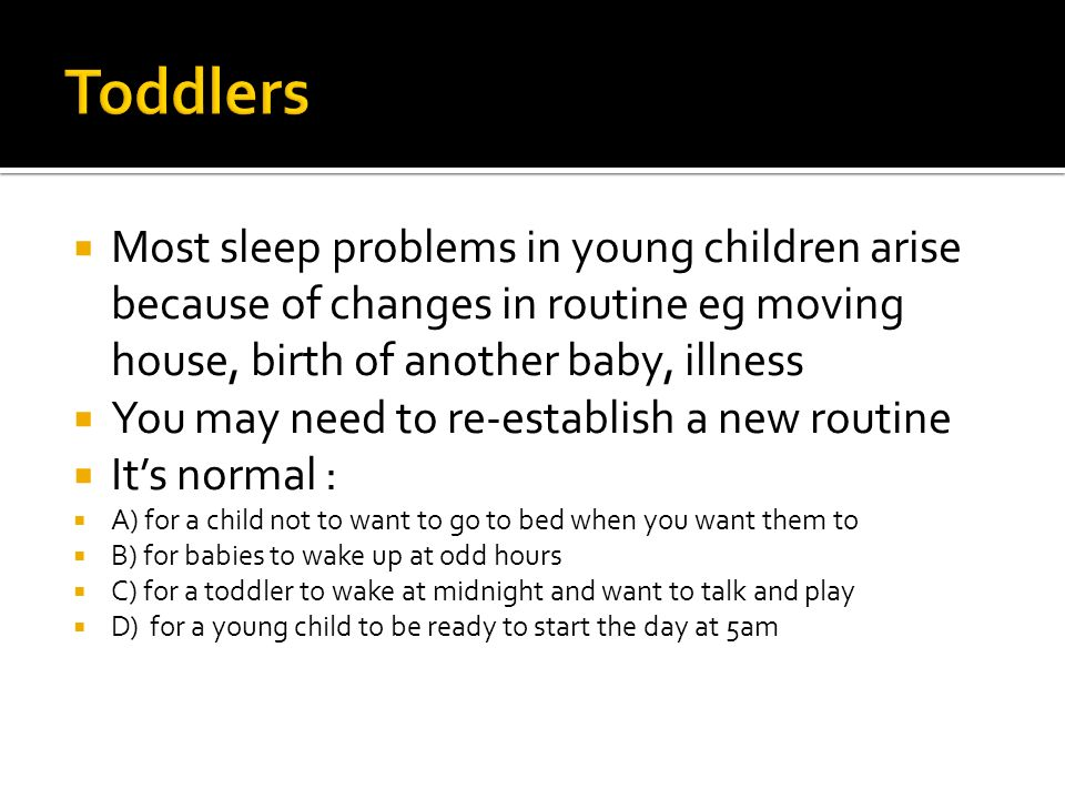 Most sleep problems in young children arise because of changes in routine eg moving house, birth of another baby, illness You may need to re-establish a new routine Its normal : A) for a child not to want to go to bed when you want them to B) for babies to wake up at odd hours C) for a toddler to wake at midnight and want to talk and play D) for a young child to be ready to start the day at 5am