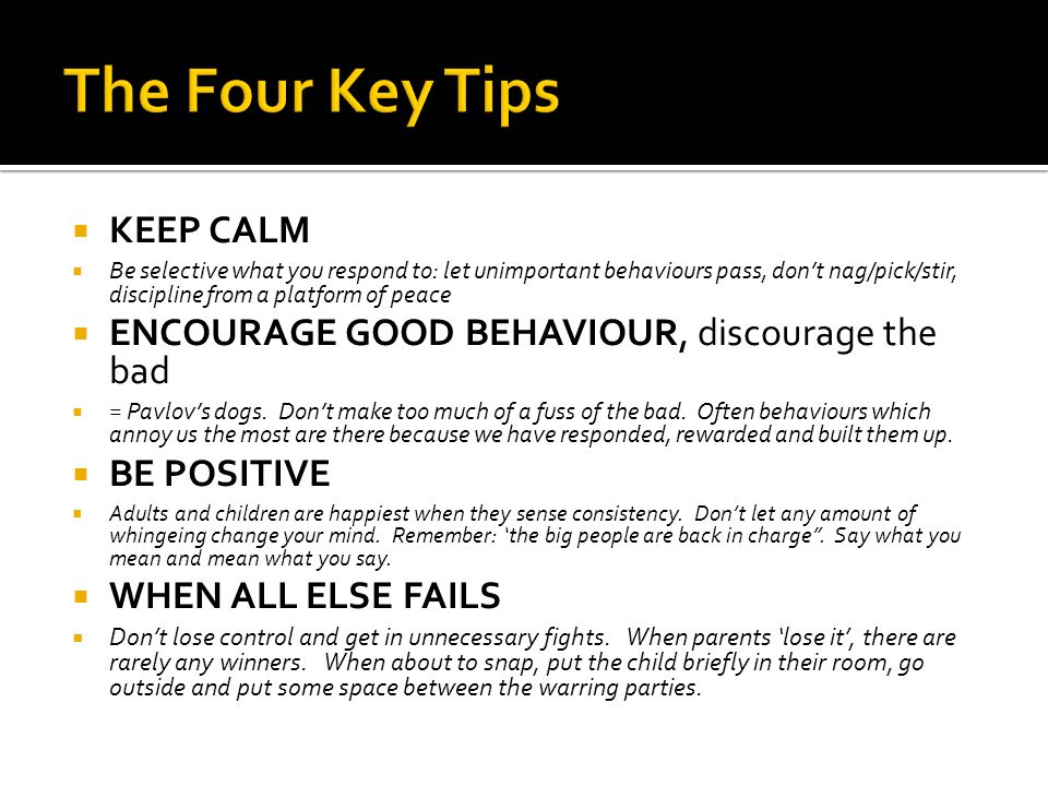 KEEP CALM Be selective what you respond to: let unimportant behaviours pass, dont nag/pick/stir, discipline from a platform of peace ENCOURAGE GOOD BEHAVIOUR, discourage the bad = Pavlovs dogs.