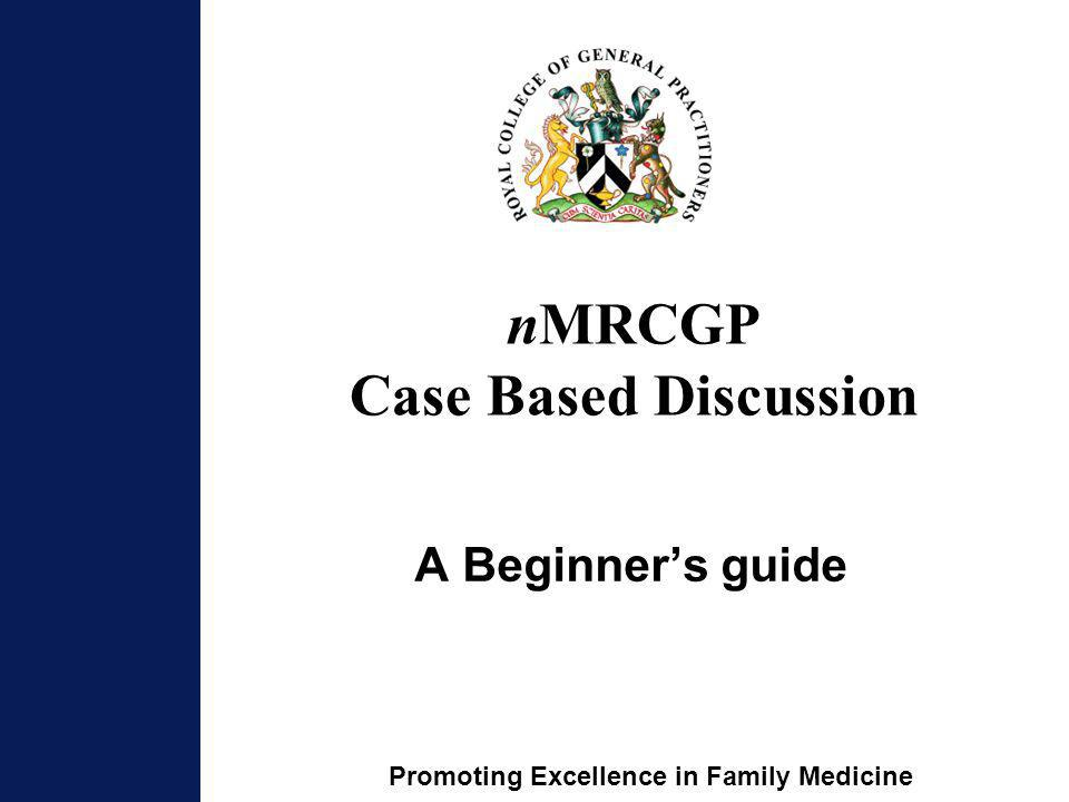 Promoting Excellence in Family Medicine nMRCGP Case Based Discussion A Beginners guide