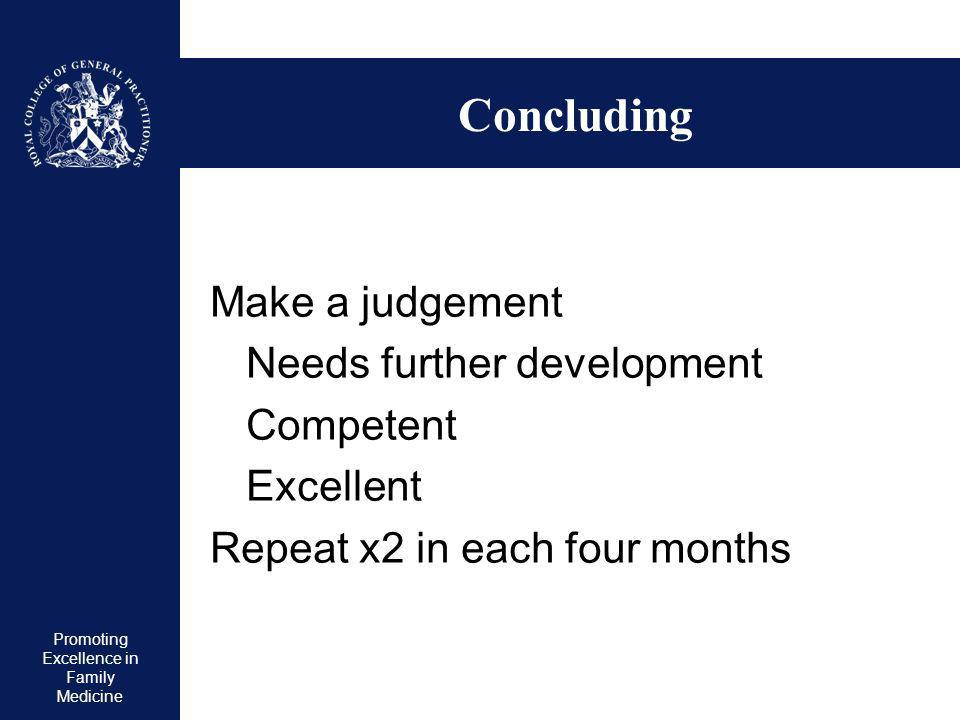 Promoting Excellence in Family Medicine Concluding Make a judgement Needs further development Competent Excellent Repeat x2 in each four months