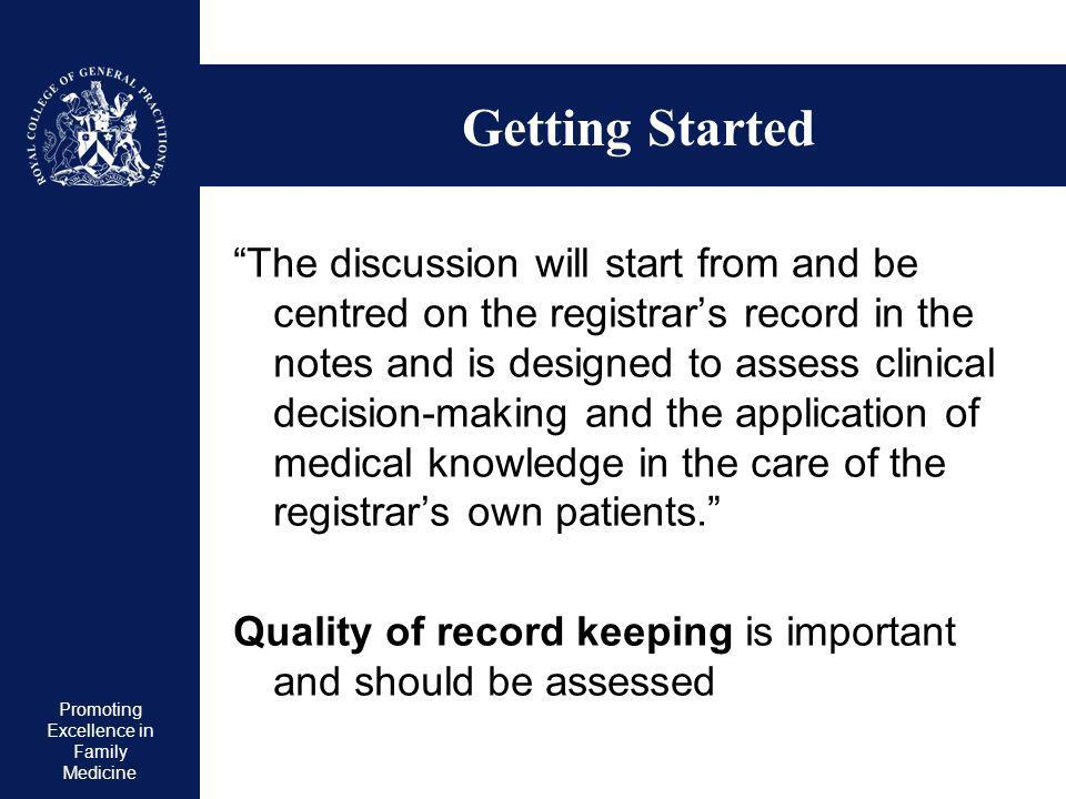 Promoting Excellence in Family Medicine Getting Started The discussion will start from and be centred on the registrars record in the notes and is designed to assess clinical decision-making and the application of medical knowledge in the care of the registrars own patients.