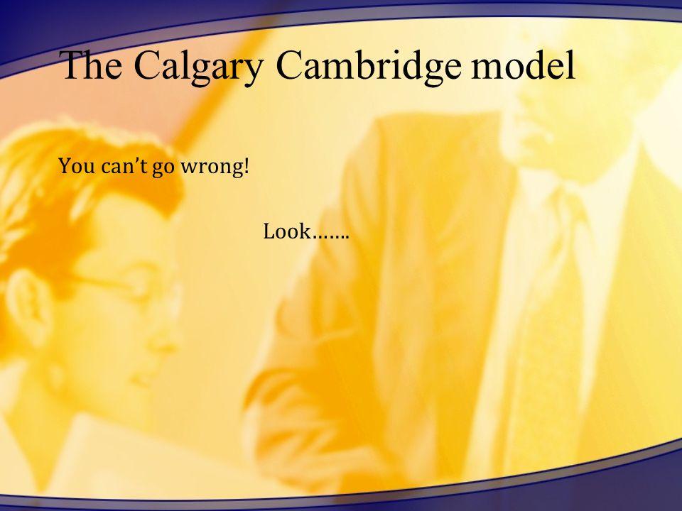 The Calgary Cambridge model You cant go wrong! Look…….