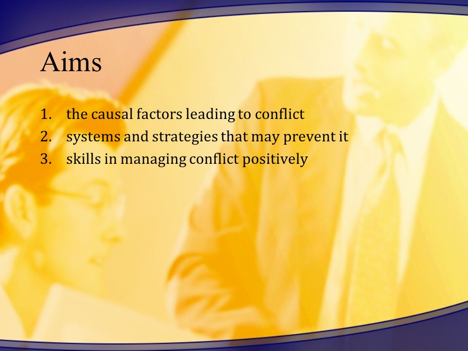Aims 1.the causal factors leading to conflict 2.systems and strategies that may prevent it 3.skills in managing conflict positively
