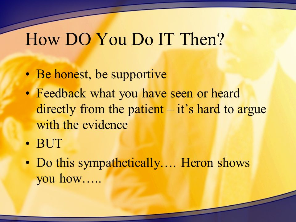 How DO You Do IT Then? Be honest, be supportive Feedback what you have seen or heard directly from the patient – its hard to argue with the evidence B