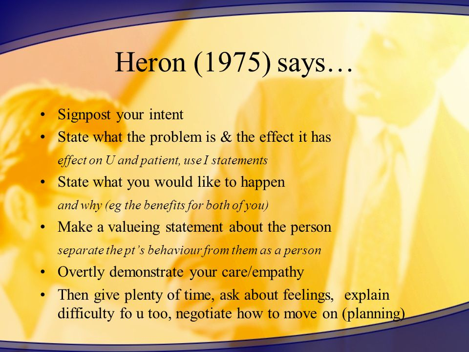 Heron (1975) says… Signpost your intent State what the problem is & the effect it has effect on U and patient, use I statements State what you would l