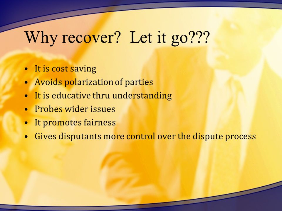 Why recover? Let it go??? It is cost saving Avoids polarization of parties It is educative thru understanding Probes wider issues It promotes fairness