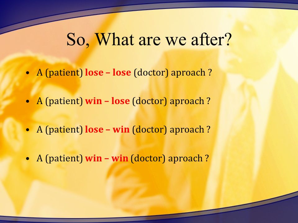 So, What are we after? A (patient) lose – lose (doctor) aproach ? A (patient) win – lose (doctor) aproach ? A (patient) lose – win (doctor) aproach ?