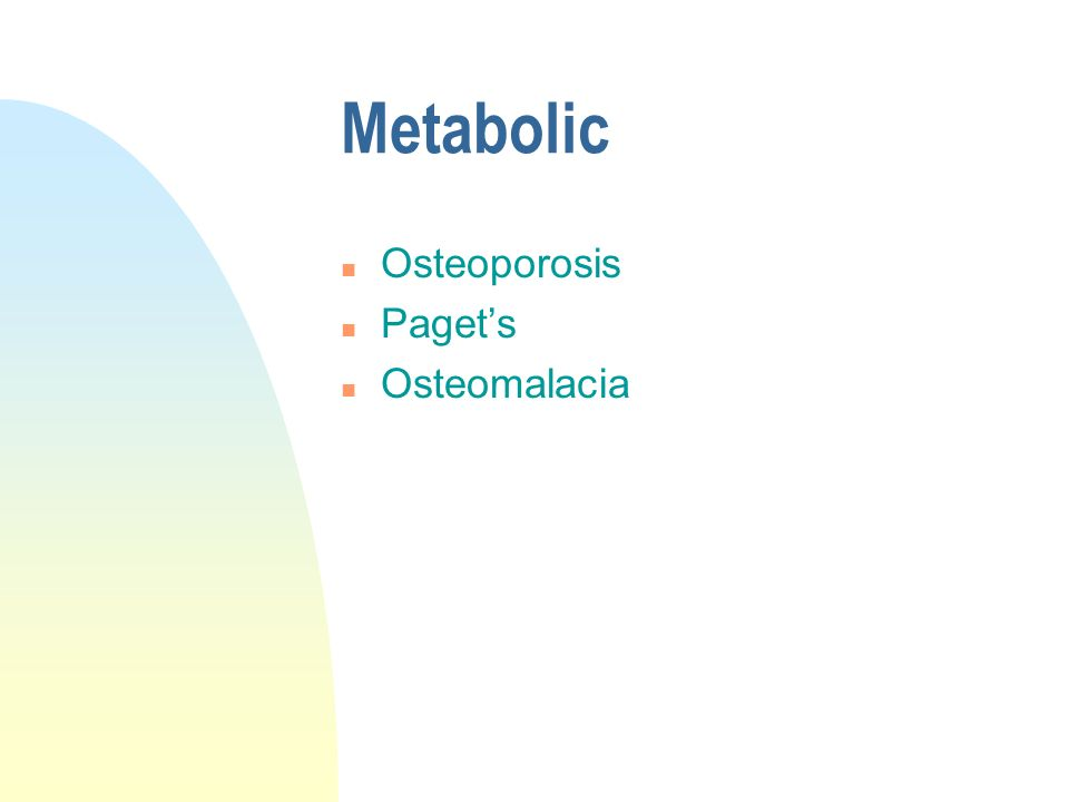 Metabolic n Osteoporosis n Pagets n Osteomalacia