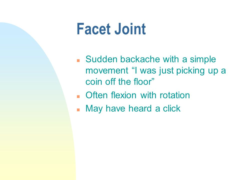 Facet Joint n Sudden backache with a simple movement I was just picking up a coin off the floor n Often flexion with rotation n May have heard a click