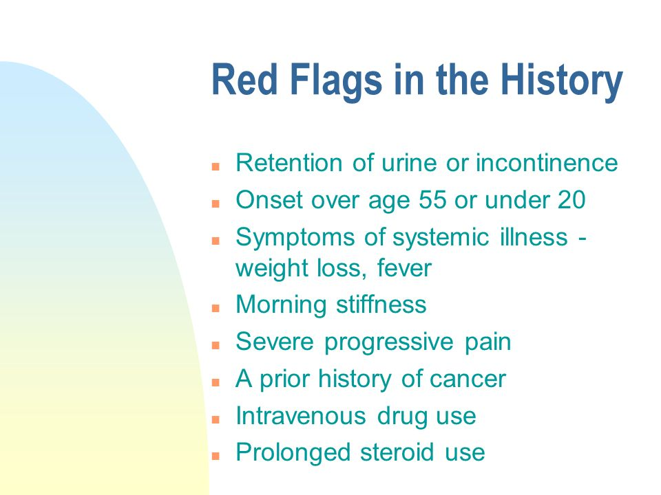 Red Flags in the History n Retention of urine or incontinence n Onset over age 55 or under 20 n Symptoms of systemic illness - weight loss, fever n Morning stiffness n Severe progressive pain n A prior history of cancer n Intravenous drug use n Prolonged steroid use