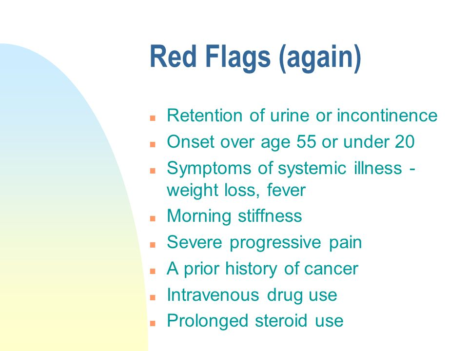 Red Flags (again) n Retention of urine or incontinence n Onset over age 55 or under 20 n Symptoms of systemic illness - weight loss, fever n Morning stiffness n Severe progressive pain n A prior history of cancer n Intravenous drug use n Prolonged steroid use