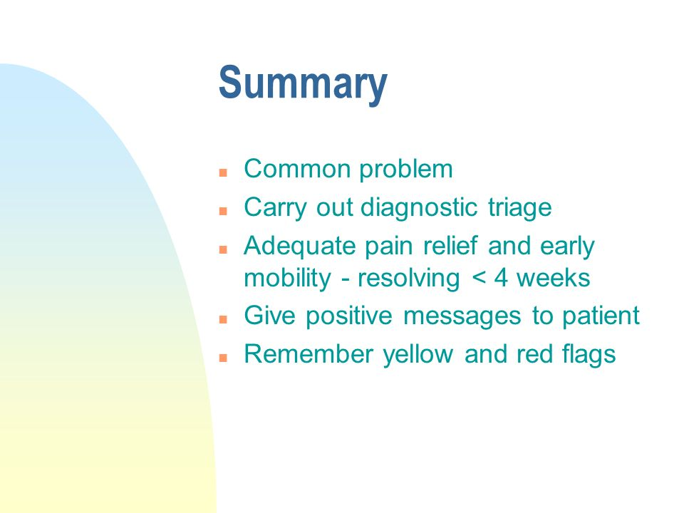 Summary n Common problem n Carry out diagnostic triage n Adequate pain relief and early mobility - resolving < 4 weeks n Give positive messages to patient n Remember yellow and red flags