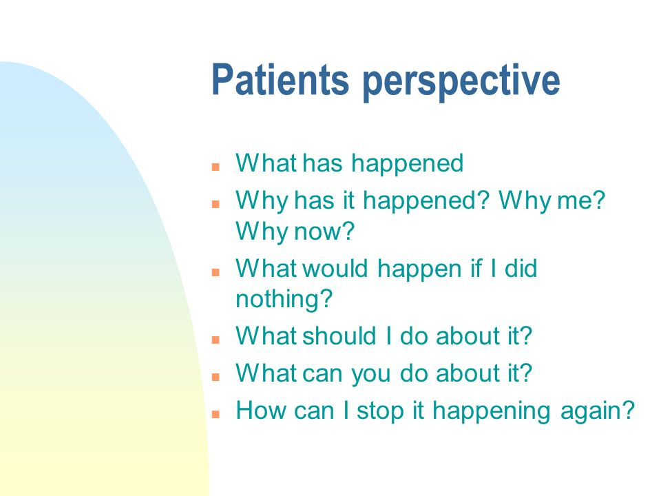 Patients perspective n What has happened n Why has it happened.
