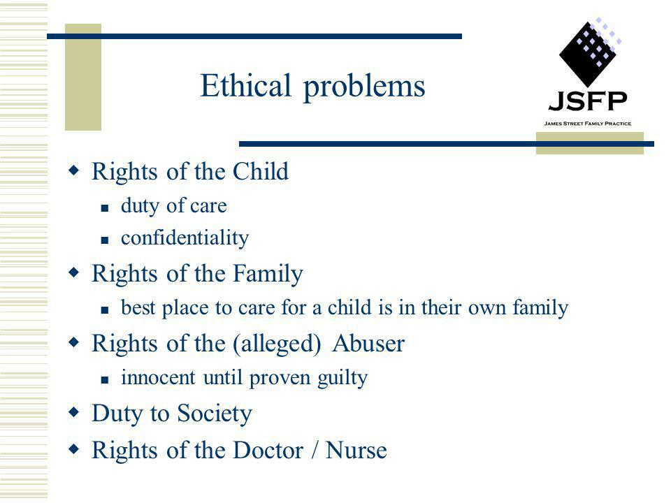 Ethical problems Rights of the Child duty of care confidentiality Rights of the Family best place to care for a child is in their own family Rights of