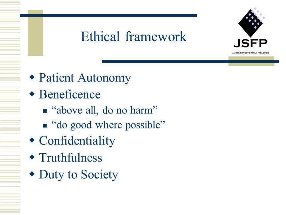 Ethical framework Patient Autonomy Beneficence above all, do no harm do good where possible Confidentiality Truthfulness Duty to Society