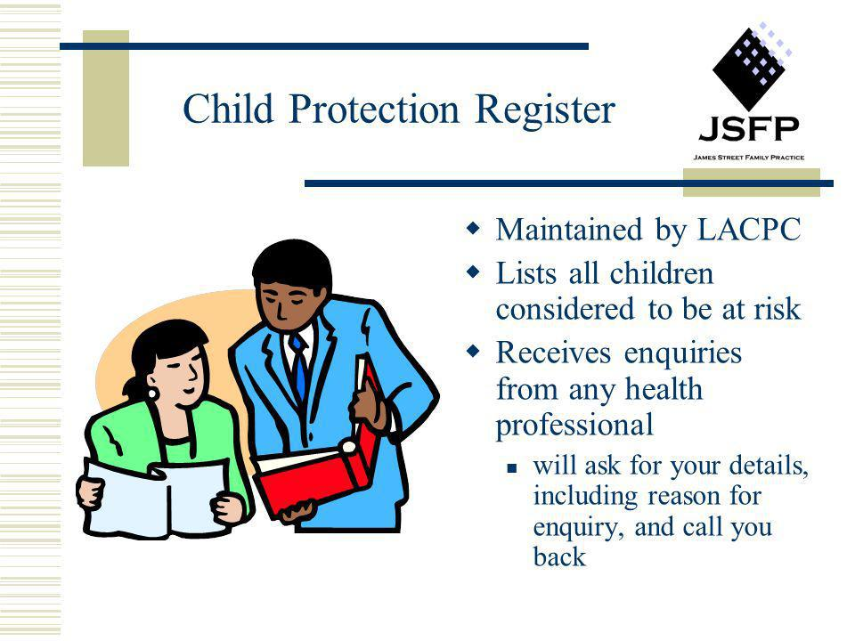 Child Protection Register Maintained by LACPC Lists all children considered to be at risk Receives enquiries from any health professional will ask for
