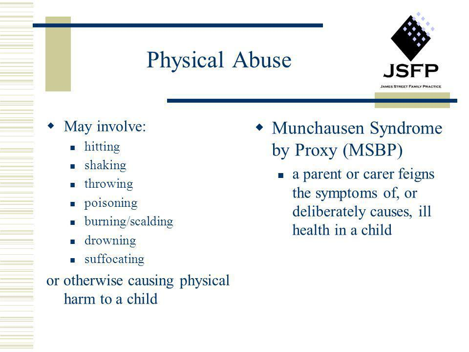 Physical Abuse May involve: hitting shaking throwing poisoning burning/scalding drowning suffocating or otherwise causing physical harm to a child Mun