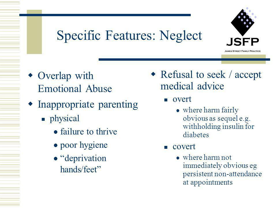 Specific Features: Neglect Overlap with Emotional Abuse Inappropriate parenting physical failure to thrive poor hygiene deprivation hands/feet Refusal