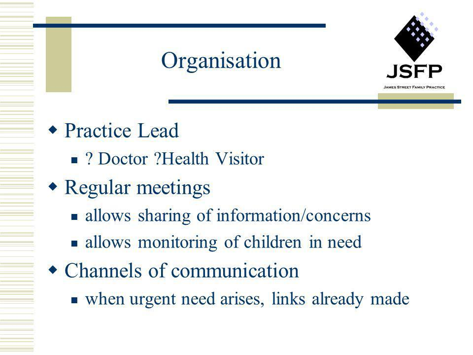 Organisation Practice Lead ? Doctor ?Health Visitor Regular meetings allows sharing of information/concerns allows monitoring of children in need Chan