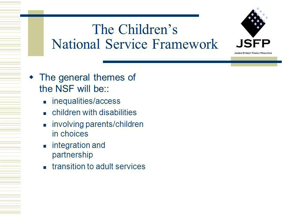 The Childrens National Service Framework The general themes of the NSF will be:: inequalities/access children with disabilities involving parents/chil