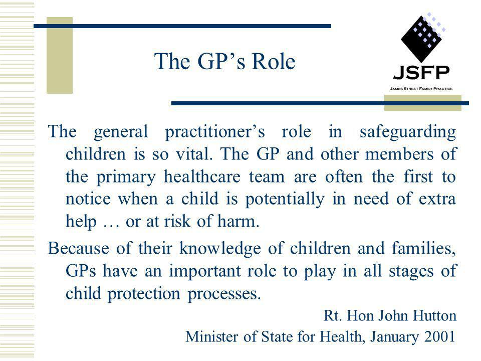 The GPs Role The general practitioners role in safeguarding children is so vital. The GP and other members of the primary healthcare team are often th