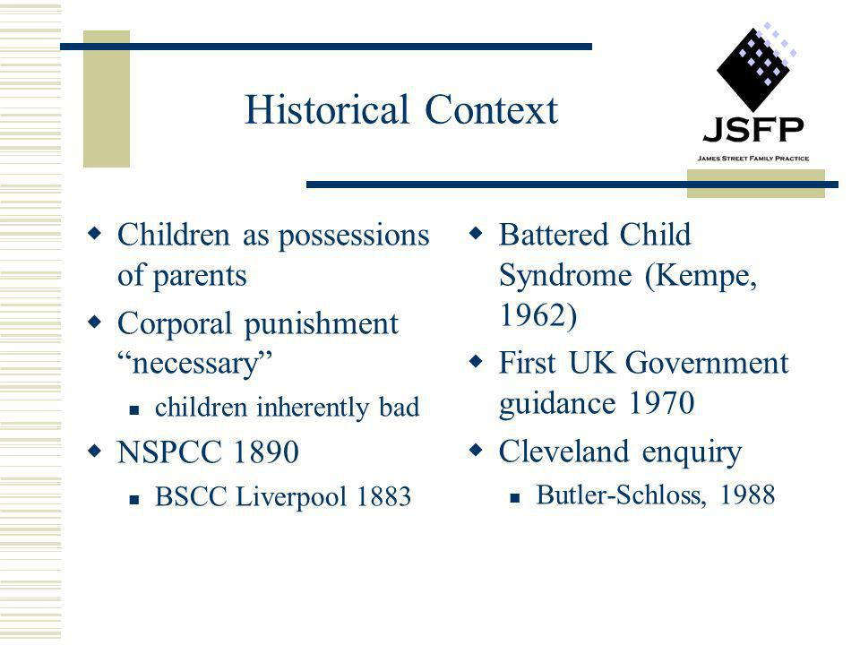 Historical Context Children as possessions of parents Corporal punishment necessary children inherently bad NSPCC 1890 BSCC Liverpool 1883 Battered Ch