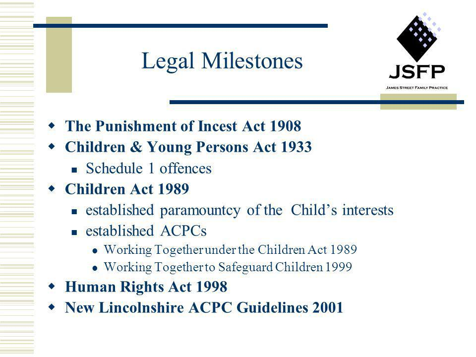 Legal Milestones The Punishment of Incest Act 1908 Children & Young Persons Act 1933 Schedule 1 offences Children Act 1989 established paramountcy of