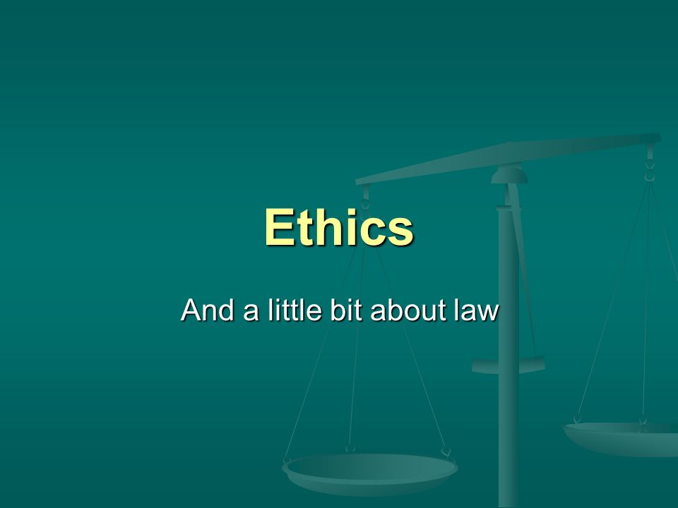 Ethics And a little bit about law