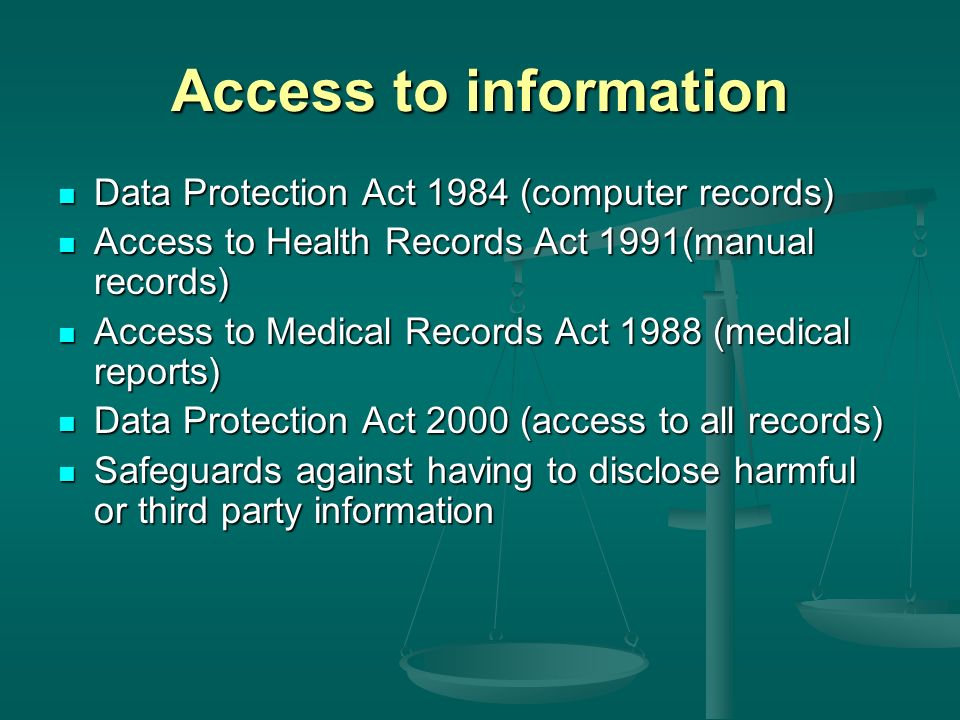 Access to information Data Protection Act 1984 (computer records) Data Protection Act 1984 (computer records) Access to Health Records Act 1991(manual records) Access to Health Records Act 1991(manual records) Access to Medical Records Act 1988 (medical reports) Access to Medical Records Act 1988 (medical reports) Data Protection Act 2000 (access to all records) Data Protection Act 2000 (access to all records) Safeguards against having to disclose harmful or third party information Safeguards against having to disclose harmful or third party information
