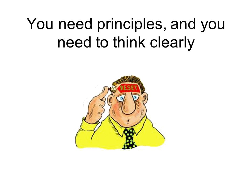 You need principles, and you need to think clearly