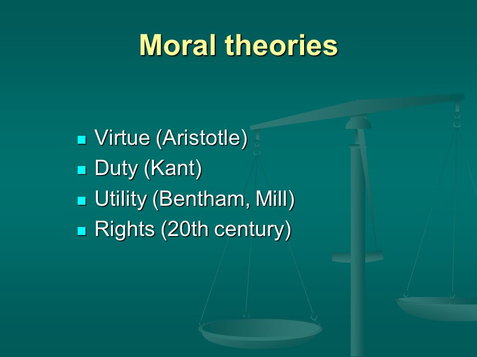Moral theories Virtue (Aristotle) Virtue (Aristotle) Duty (Kant) Duty (Kant) Utility (Bentham, Mill) Utility (Bentham, Mill) Rights (20th century) Rights (20th century)