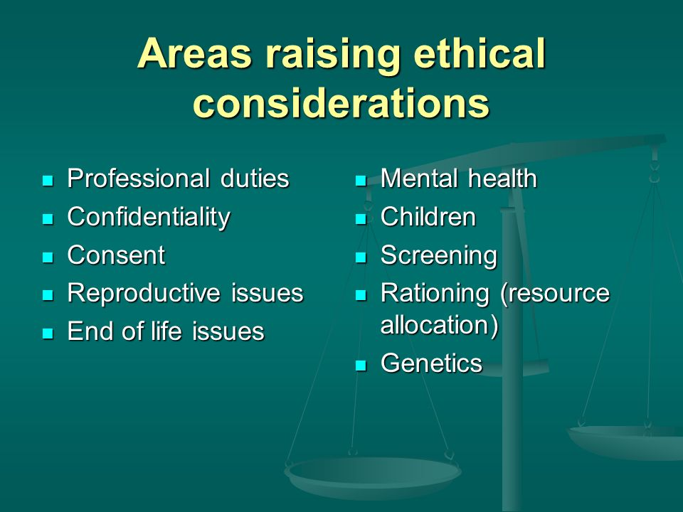 Areas raising ethical considerations Professional duties Professional duties Confidentiality Confidentiality Consent Consent Reproductive issues Reproductive issues End of life issues End of life issues Mental health Children Screening Rationing (resource allocation) Genetics