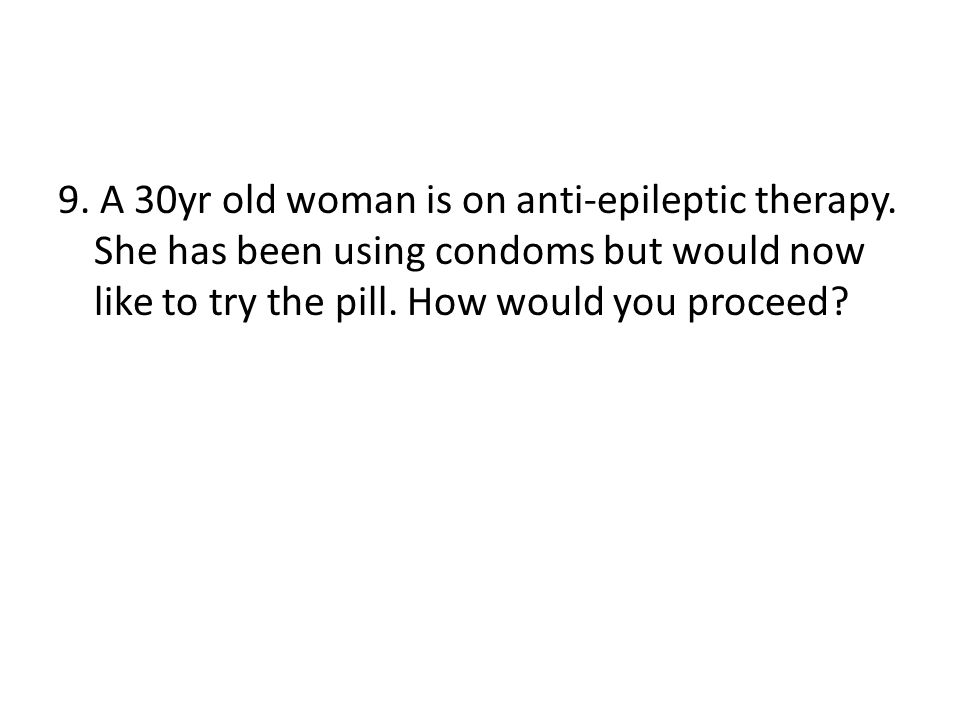 9. A 30yr old woman is on anti-epileptic therapy. She has been using condoms but would now like to try the pill. How would you proceed?