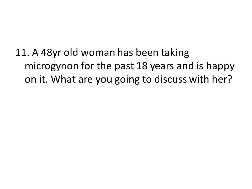 11. A 48yr old woman has been taking microgynon for the past 18 years and is happy on it. What are you going to discuss with her?