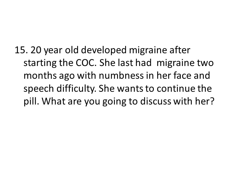 15. 20 year old developed migraine after starting the COC. She last had migraine two months ago with numbness in her face and speech difficulty. She w