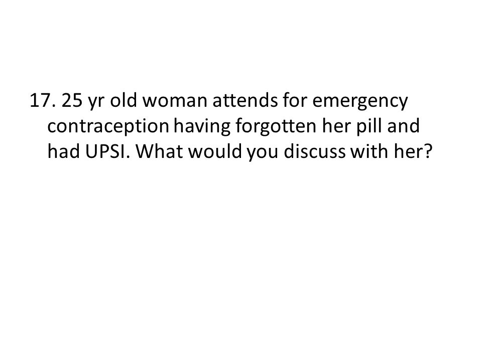 17. 25 yr old woman attends for emergency contraception having forgotten her pill and had UPSI. What would you discuss with her?