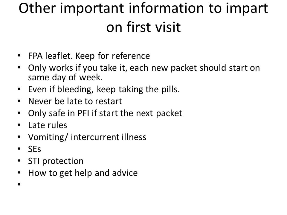 Other important information to impart on first visit FPA leaflet. Keep for reference Only works if you take it, each new packet should start on same d