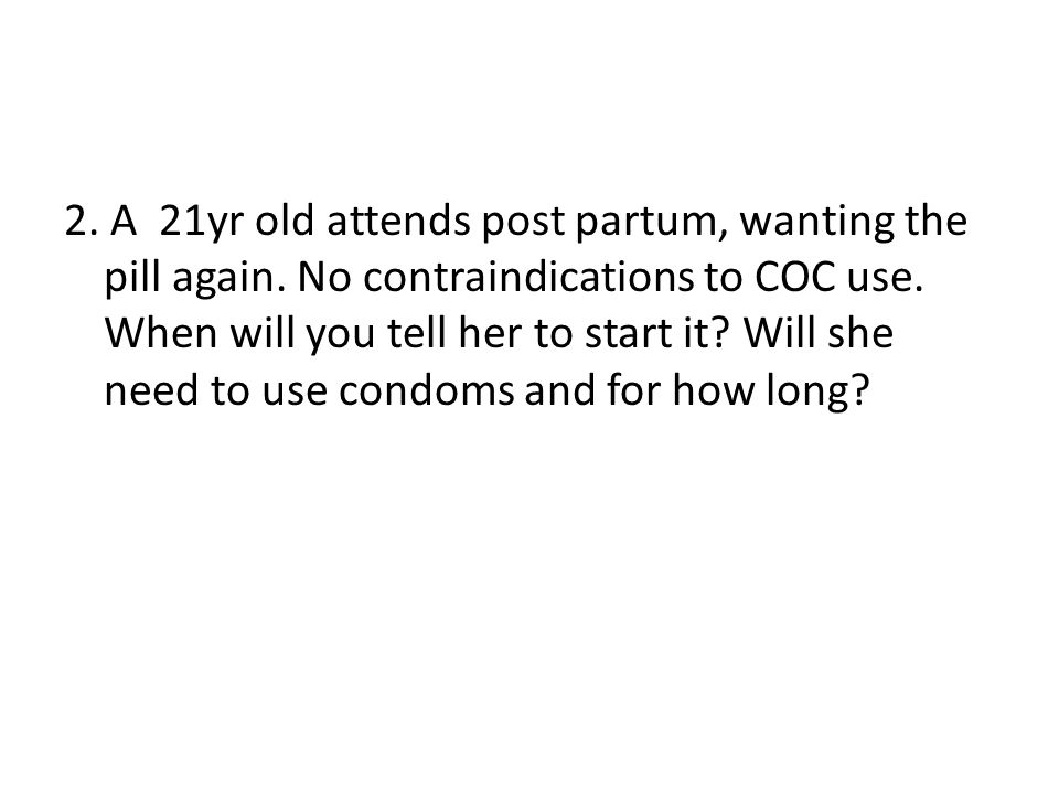 2. A 21yr old attends post partum, wanting the pill again. No contraindications to COC use. When will you tell her to start it? Will she need to use c
