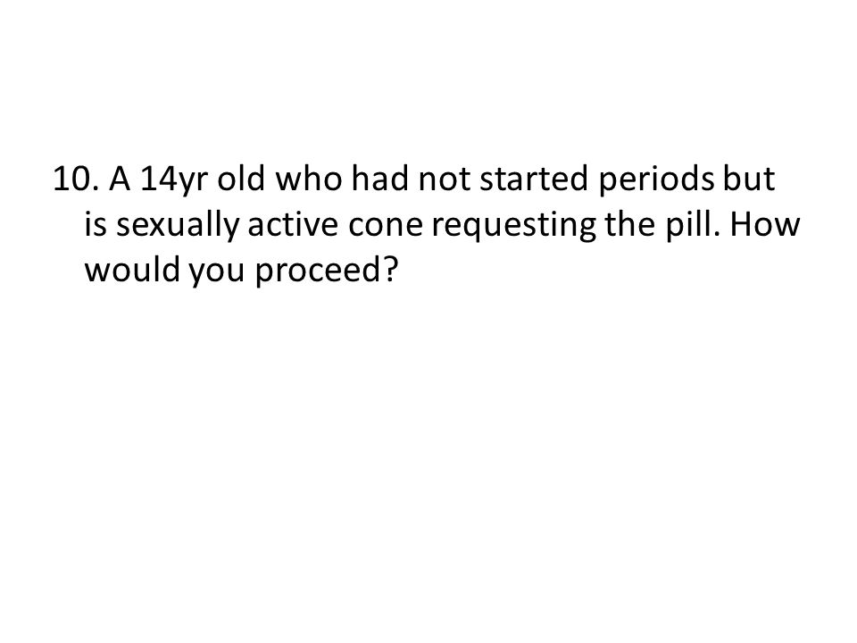10. A 14yr old who had not started periods but is sexually active cone requesting the pill. How would you proceed?