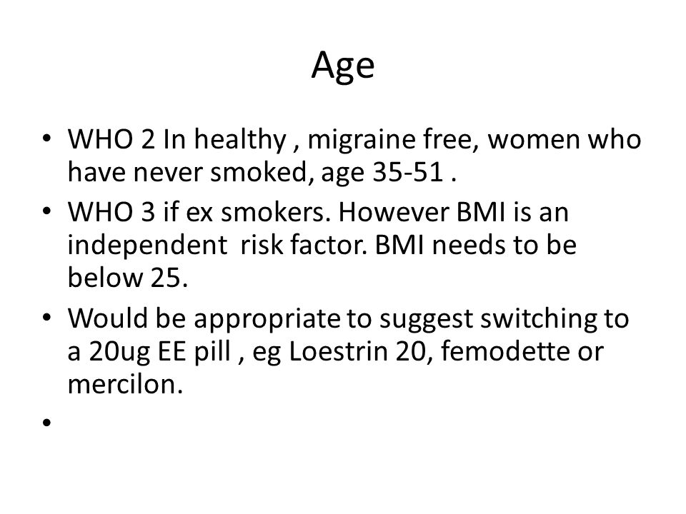 Age WHO 2 In healthy, migraine free, women who have never smoked, age 35-51. WHO 3 if ex smokers. However BMI is an independent risk factor. BMI needs