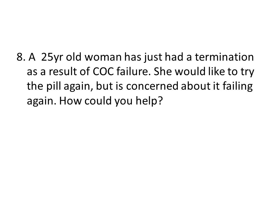 8. A 25yr old woman has just had a termination as a result of COC failure. She would like to try the pill again, but is concerned about it failing aga