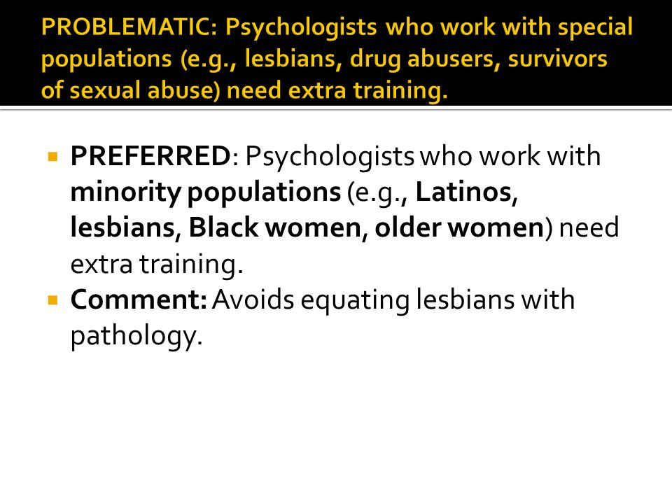 PREFERRED: Psychologists who work with minority populations (e.g., Latinos, lesbians, Black women, older women) need extra training.