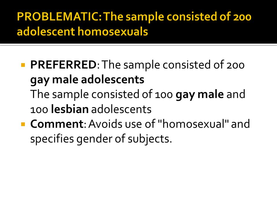 PREFERRED: The sample consisted of 200 gay male adolescents The sample consisted of 100 gay male and 100 lesbian adolescents Comment: Avoids use of homosexual and specifies gender of subjects.