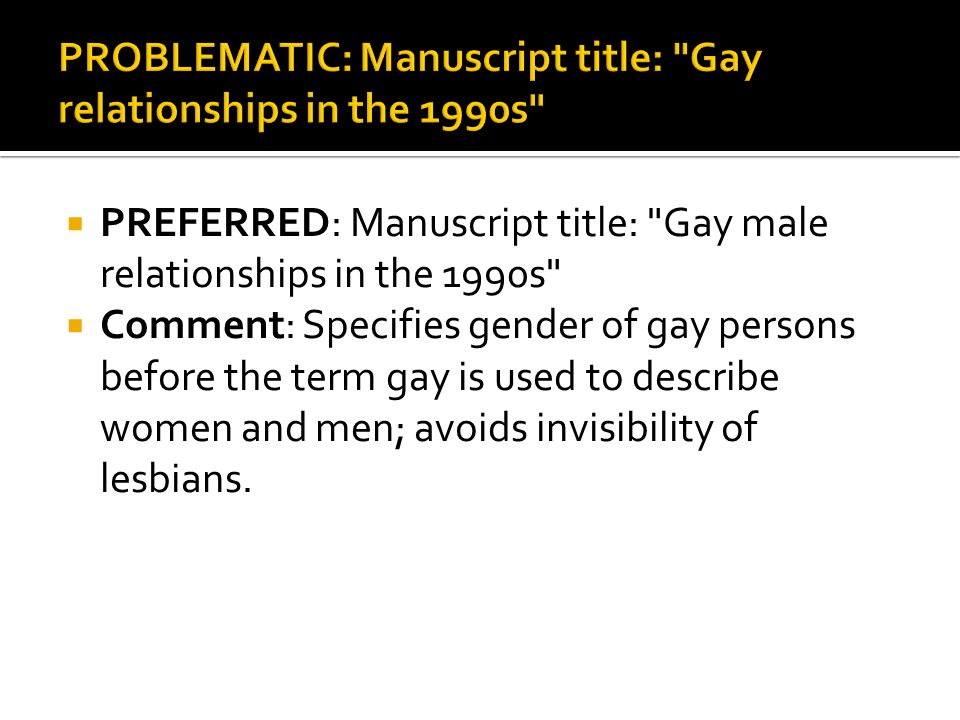 PREFERRED: Manuscript title: Gay male relationships in the 1990s Comment: Specifies gender of gay persons before the term gay is used to describe women and men; avoids invisibility of lesbians.