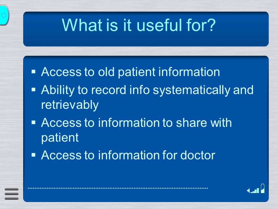 What is it useful for? Access to old patient information Ability to record info systematically and retrievably Access to information to share with pat