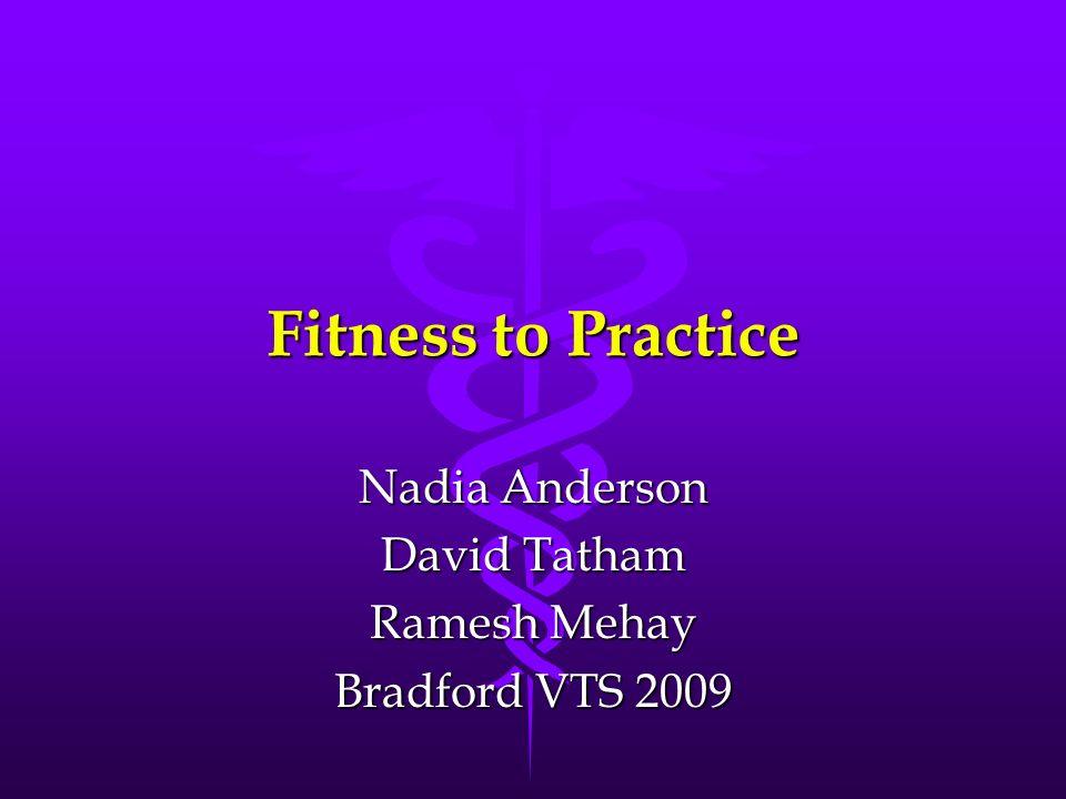 Fitness to Practice Nadia Anderson David Tatham Ramesh Mehay Bradford VTS 2009